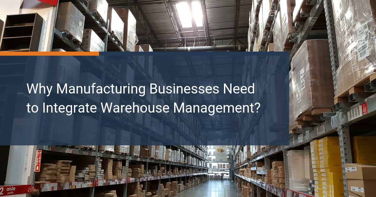 4 Reasons Manufacturing Businesses Need to Integrate Warehouse Management